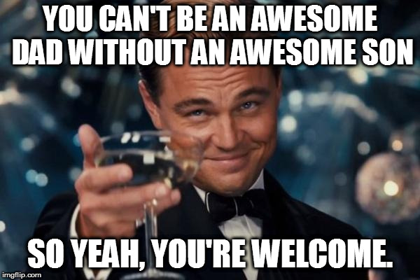 Leonardo Dicaprio Cheers Meme | YOU CAN'T BE AN AWESOME DAD WITHOUT AN AWESOME SON SO YEAH, YOU'RE WELCOME. | image tagged in memes,leonardo dicaprio cheers | made w/ Imgflip meme maker