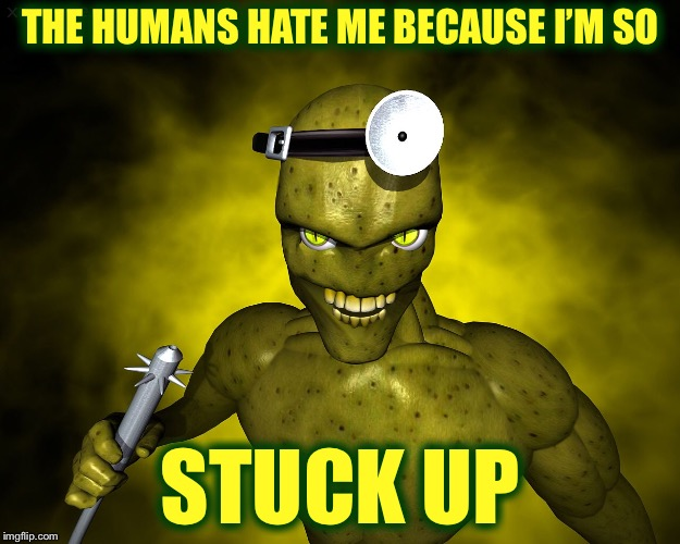 THE HUMANS HATE ME BECAUSE I'M SO STUCK UP | image tagged in memes,funny,bad pun,aliens week,aliens,alien | made w/ Imgflip meme maker
