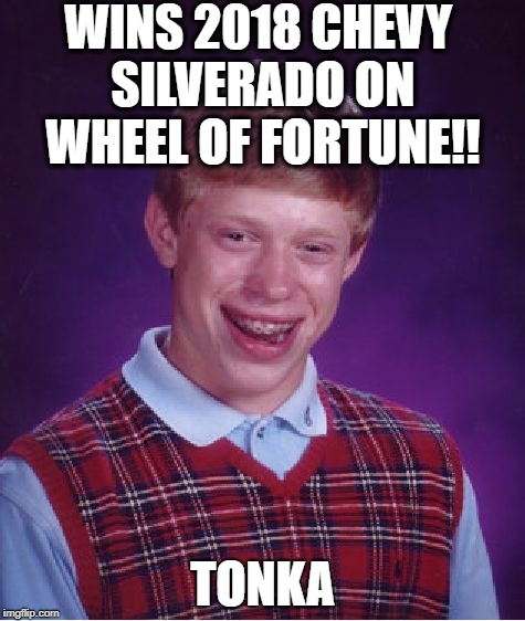 Bad Luck Brian Meme | WINS 2018 CHEVY SILVERADO ON WHEEL OF FORTUNE!! TONKA | image tagged in memes,bad luck brian | made w/ Imgflip meme maker