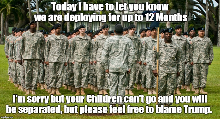 Today I have to let you know we are deploying for up to 12 Months I'm sorry but your Children can't go and you will be separated, but please | image tagged in trumps fault,mexican childern | made w/ Imgflip meme maker