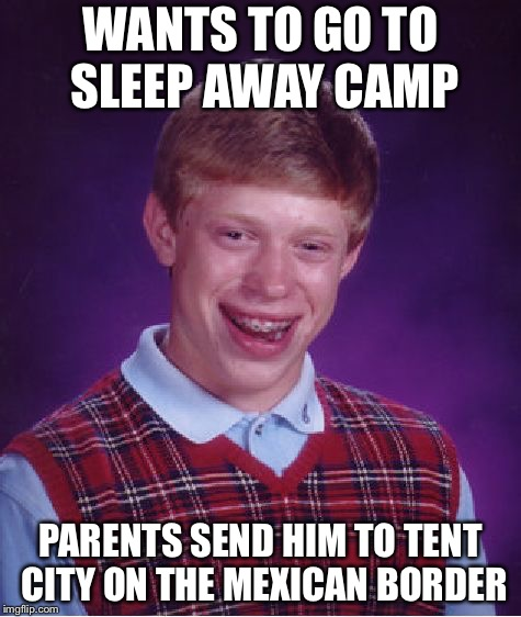 Bad Luck Brian Meme | WANTS TO GO TO SLEEP AWAY CAMP PARENTS SEND HIM TO TENT CITY ON THE MEXICAN BORDER | image tagged in memes,bad luck brian | made w/ Imgflip meme maker