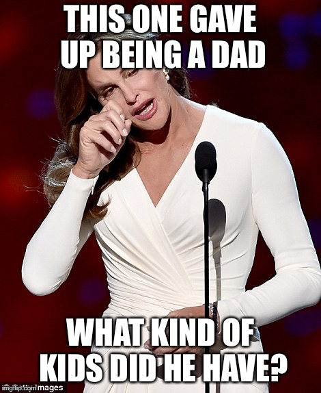 Father's Day in the Jenner household  | THIS ONE GAVE UP BEING A DAD WHAT KIND OF KIDS DID HE HAVE? | image tagged in caitlyn jenner | made w/ Imgflip meme maker