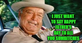 Happy Father's Day to all you fathers out there!!! | I JUST WANT TO SAY HAPPY FATHER'S DAY TO ALL YOU SUMBlTCHES | image tagged in buford t justice,memes,happy father's day,funny,smokey and the bandit | made w/ Imgflip meme maker