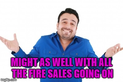 MIGHT AS WELL WITH ALL THE FIRE SALES GOING ON | made w/ Imgflip meme maker