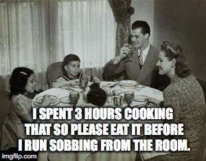 1950 Family Meal | I SPENT 3 HOURS COOKING THAT SO PLEASE EAT IT BEFORE I RUN SOBBING FROM THE ROOM. | image tagged in 1950 family meal | made w/ Imgflip meme maker