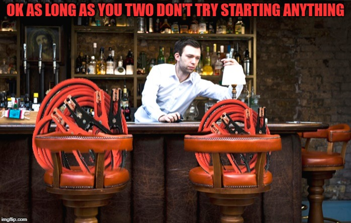 don't try starting anything | OK AS LONG AS YOU TWO DON'T TRY STARTING ANYTHING | image tagged in jumper cables,puns,bartender | made w/ Imgflip meme maker