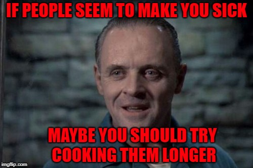 A Hannibal Lecter life lesson and cooking tip! |  IF PEOPLE SEEM TO MAKE YOU SICK; MAYBE YOU SHOULD TRY COOKING THEM LONGER | image tagged in hannibal lecter,memes,sick of people,funny,cooking,life lessons | made w/ Imgflip meme maker