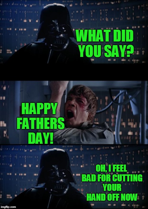 Thanks for the light saber son! | WHAT DID YOU SAY? HAPPY FATHERS DAY! OH, I FEEL BAD FOR CUTTING YOUR HAND OFF NOW | image tagged in vader luke vader | made w/ Imgflip meme maker