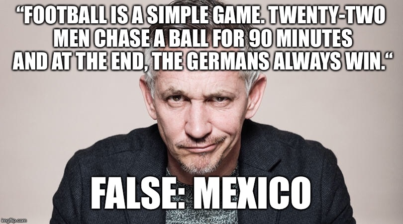 "Oracle Lineker | ""FOOTBALL IS A SIMPLE GAME. TWENTY-TWO MEN CHASE A BALL FOR 90 MINUTES AND AT THE END, THE GERMANS ALWAYS WIN."" FALSE: MEXICO 