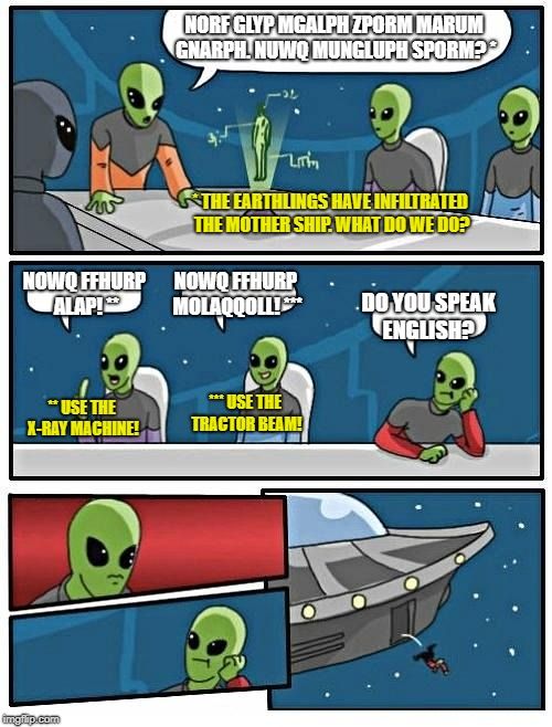 Spying ain't easy when you don't speak the language! (Aliens Week. 6/12 - 6/19, an Aliens and clinkster event) | NORF GLYP MGALPH ZPORM MARUM GNARPH. NUWQ MUNGLUPH SPORM? * NOWQ FFHURP ALAP! ** NOWQ FFHURP MOLAQQOLL! *** DO YOU SPEAK ENGLISH? * THE EART | image tagged in memes,alien meeting suggestion | made w/ Imgflip meme maker
