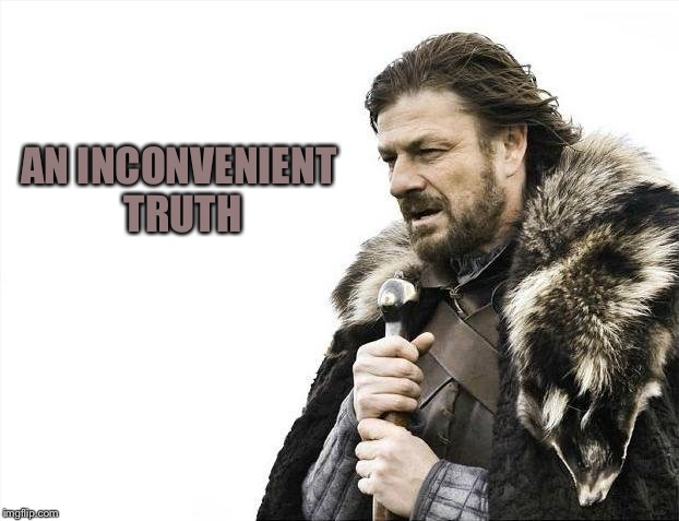 Brace Yourselves X is Coming Meme | AN INCONVENIENT TRUTH | image tagged in memes,brace yourselves x is coming | made w/ Imgflip meme maker