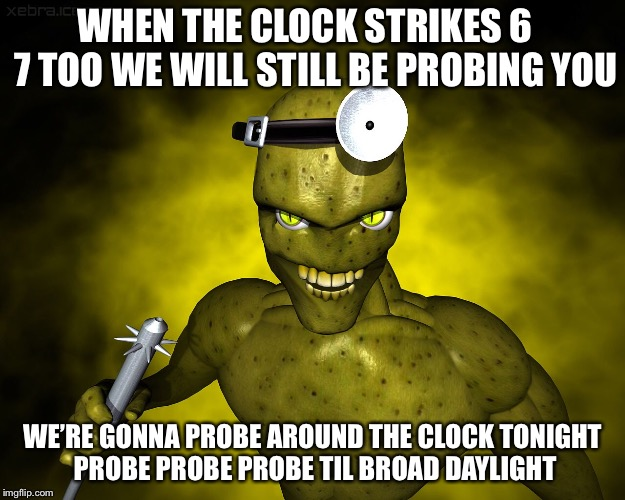 WHEN THE CLOCK STRIKES 6   7 TOO WE WILL STILL BE PROBING YOU WE'RE GONNA PROBE AROUND THE CLOCK TONIGHT PROBE PROBE PROBE TIL BROAD DAYLIGH | made w/ Imgflip meme maker