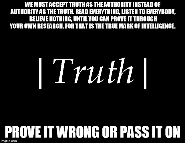 Intelligence | WE MUST ACCEPT TRUTH AS THE AUTHORITY INSTEAD OF AUTHORITY AS THE TRUTH. READ EVERYTHING, LISTEN TO EVERYBODY, BELIEVE NOTHING, UNTIL YOU CA | image tagged in knowledge | made w/ Imgflip meme maker