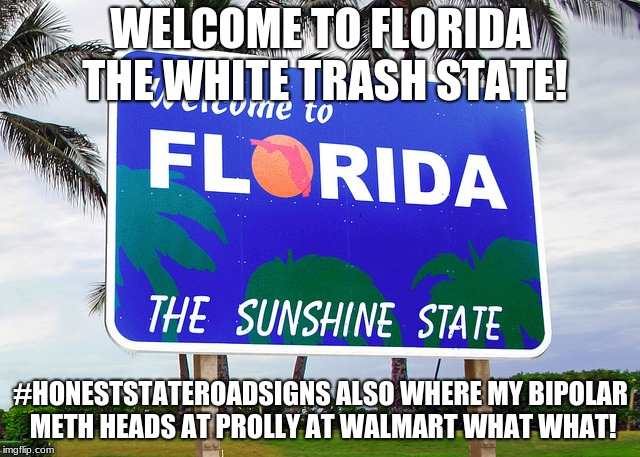 Florida | WELCOME TO FLORIDA THE WHITE TRASH STATE! #HONESTSTATEROADSIGNS ALSO WHERE MY BIPOLAR METH HEADS AT PROLLY AT WALMART WHAT WHAT! | image tagged in florida | made w/ Imgflip meme maker