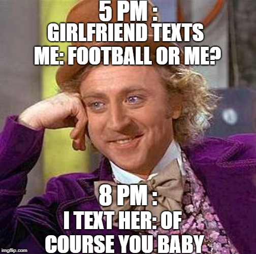 Football World Cup | 5 PM : GIRLFRIEND TEXTS ME: FOOTBALL OR ME? 8 PM : I TEXT HER: OF COURSE YOU BABY | image tagged in memes,creepy condescending wonka,world cup,overly attached girlfriend,football,funny | made w/ Imgflip meme maker