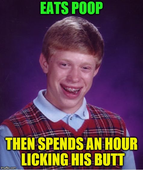 Bad Luck Brian Meme | EATS POOP THEN SPENDS AN HOUR LICKING HIS BUTT | image tagged in memes,bad luck brian | made w/ Imgflip meme maker