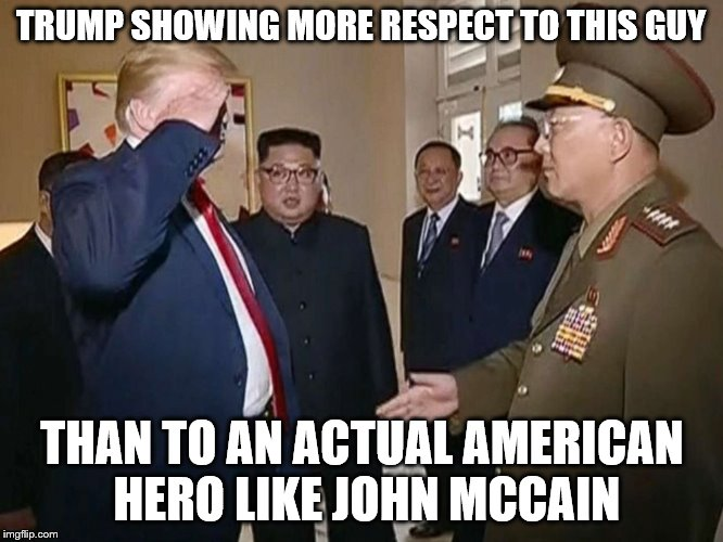 The Trump Salute | TRUMP SHOWING MORE RESPECT TO THIS GUY THAN TO AN ACTUAL AMERICAN HERO LIKE JOHN MCCAIN | image tagged in trump salute,trump,north korea,kim jong un | made w/ Imgflip meme maker