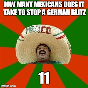 succesful mexican | JOW MANY MEXICANS DOES IT TAKE TO STOP A GERMAN BLITZ 11 | image tagged in succesful mexican | made w/ Imgflip meme maker