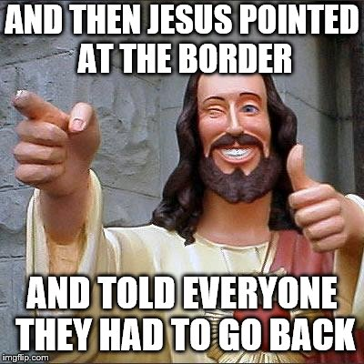 Border Patrol Jesus | AND THEN JESUS POINTED AT THE BORDER AND TOLD EVERYONE THEY HAD TO GO BACK | image tagged in jesus,open borders | made w/ Imgflip meme maker