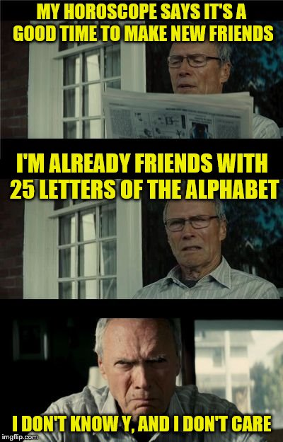 Apparently, 25 is the limit. | MY HOROSCOPE SAYS IT'S A GOOD TIME TO MAKE NEW FRIENDS I DON'T KNOW Y, AND I DON'T CARE I'M ALREADY FRIENDS WITH 25 LETTERS OF THE ALPHABET | image tagged in bad eastwood pun,memes,alphabet,horoscope,dashhopes,challenge | made w/ Imgflip meme maker