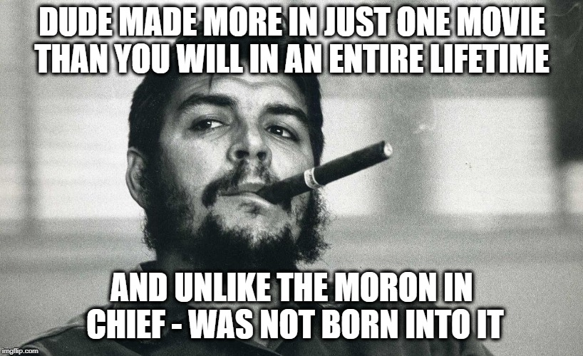 Che | DUDE MADE MORE IN JUST ONE MOVIE THAN YOU WILL IN AN ENTIRE LIFETIME AND UNLIKE THE MORON IN CHIEF - WAS NOT BORN INTO IT | image tagged in che | made w/ Imgflip meme maker