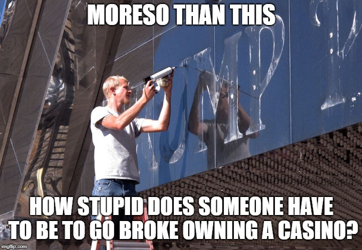 MORESO THAN THIS HOW STUPID DOES SOMEONE HAVE TO BE TO GO BROKE OWNING A CASINO? | made w/ Imgflip meme maker