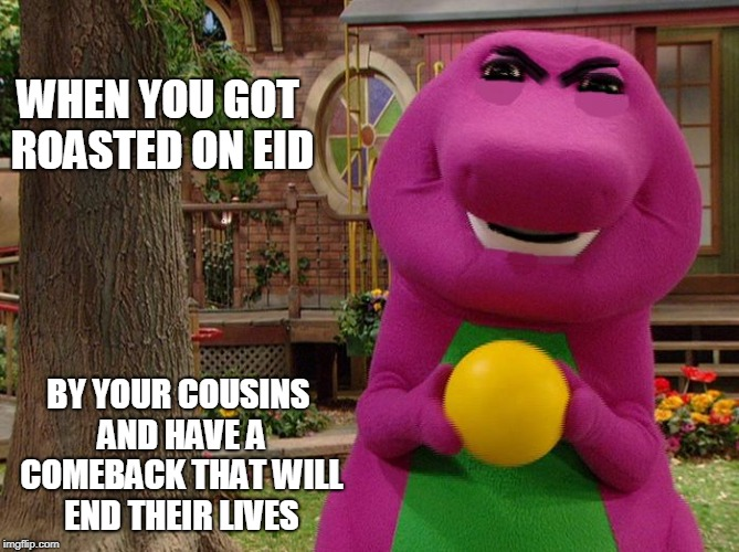 Angry Barney | WHEN YOU GOT ROASTED ON EID BY YOUR COUSINS AND HAVE A COMEBACK THAT WILL END THEIR LIVES | image tagged in angry barney | made w/ Imgflip meme maker