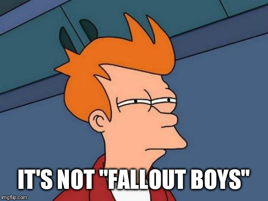 "Futurama Fry Meme | IT'S NOT ""FALLOUT BOYS"" 