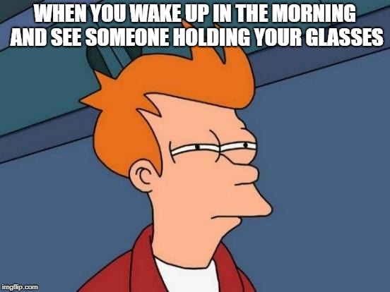 The stolen glasses | WHEN YOU WAKE UP IN THE MORNING AND SEE SOMEONE HOLDING YOUR GLASSES | image tagged in memes,futurama fry,glasses | made w/ Imgflip meme maker