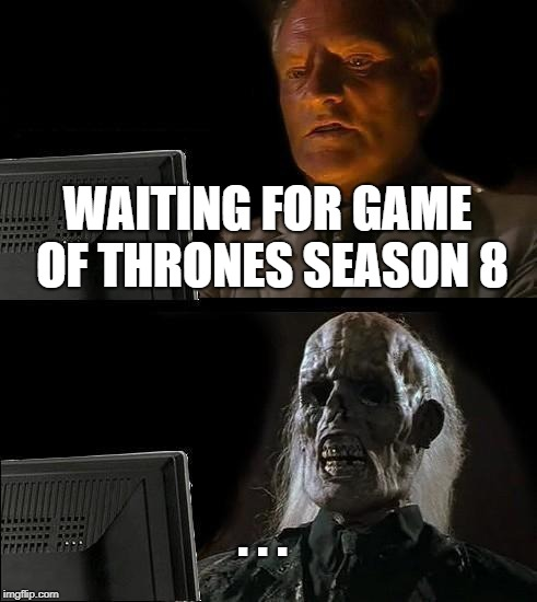 Ill Just Wait Here Meme | WAITING FOR GAME OF THRONES SEASON 8 . . . | image tagged in memes,ill just wait here | made w/ Imgflip meme maker