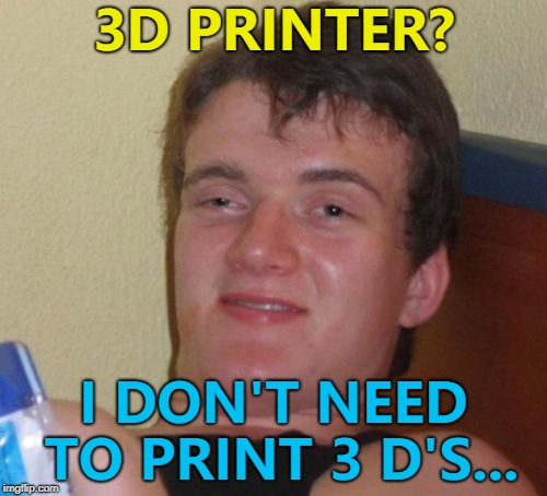 What kind of printer can only print one letter? :) | 3D PRINTER? I DON'T NEED TO PRINT 3 D'S... | image tagged in memes,10 guy,3d printer,technology | made w/ Imgflip meme maker