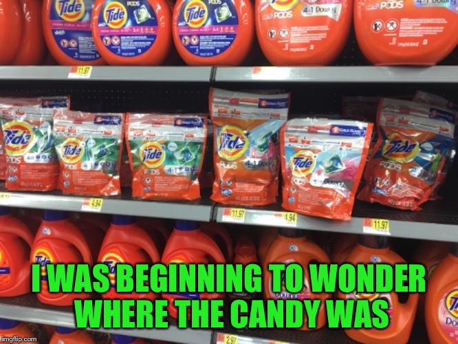 Tide Pods at Walmart  | I WAS BEGINNING TO WONDER WHERE THE CANDY WAS | image tagged in walmart,tide pods,candy | made w/ Imgflip meme maker
