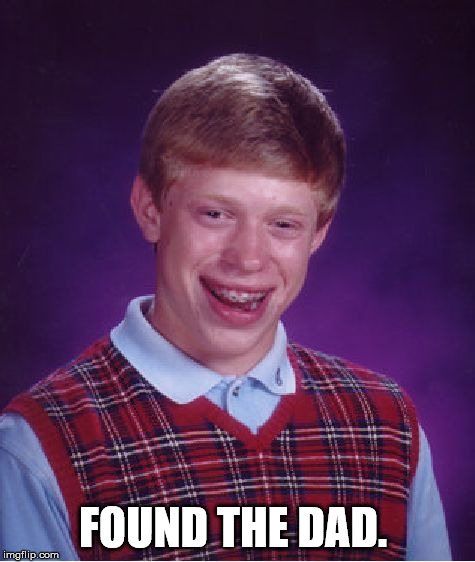 Bad Luck Brian Meme | FOUND THE DAD. | image tagged in memes,bad luck brian | made w/ Imgflip meme maker