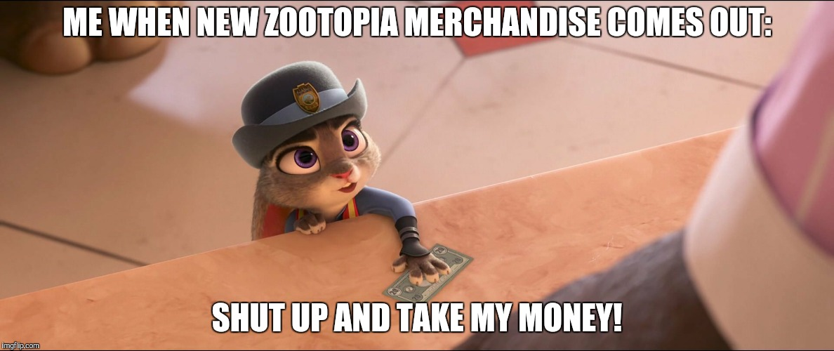 New Zootopia merchandise?! | ME WHEN NEW ZOOTOPIA MERCHANDISE COMES OUT: SHUT UP AND TAKE MY MONEY! | image tagged in judy hopps money,zootopia,judy hopps,shut up and take my money fry,parody,funny | made w/ Imgflip meme maker