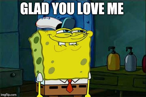Dont You Squidward Meme | GLAD YOU LOVE ME | image tagged in memes,dont you squidward | made w/ Imgflip meme maker