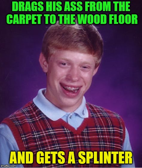 Bad Luck Brian Meme | DRAGS HIS ASS FROM THE CARPET TO THE WOOD FLOOR AND GETS A SPLINTER | image tagged in memes,bad luck brian | made w/ Imgflip meme maker