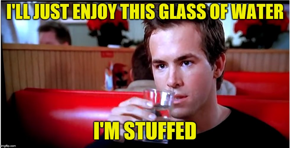 I'LL JUST ENJOY THIS GLASS OF WATER I'M STUFFED | made w/ Imgflip meme maker