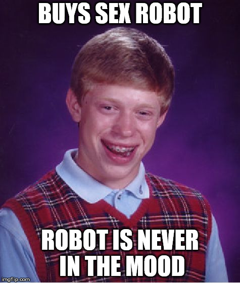 Bad Luck Brian Meme | BUYS SEX ROBOT ROBOT IS NEVER IN THE MOOD | image tagged in memes,bad luck brian | made w/ Imgflip meme maker