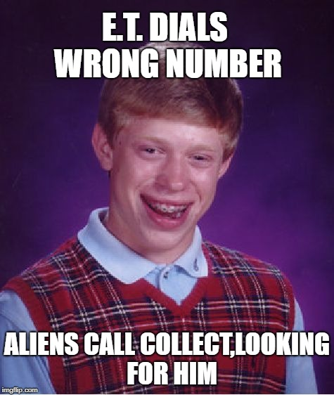 Bad Luck Brian Meme | E.T. DIALS WRONG NUMBER ALIENS CALL COLLECT,LOOKING  FOR HIM | image tagged in memes,bad luck brian | made w/ Imgflip meme maker