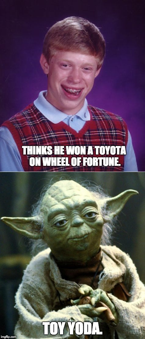 Toy Yoda | THINKS HE WON A TOYOTA ON WHEEL OF FORTUNE. TOY YODA. | image tagged in bad luck brian,yoda | made w/ Imgflip meme maker