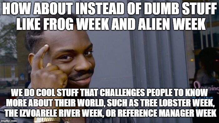 How About It? | HOW ABOUT INSTEAD OF DUMB STUFF LIKE FROG WEEK AND ALIEN WEEK WE DO COOL STUFF THAT CHALLENGES PEOPLE TO KNOW MORE ABOUT THEIR WORLD, SUCH A | image tagged in memes,roll safe think about it | made w/ Imgflip meme maker