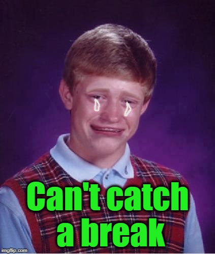shrug | Can't catch a break | image tagged in shrug | made w/ Imgflip meme maker