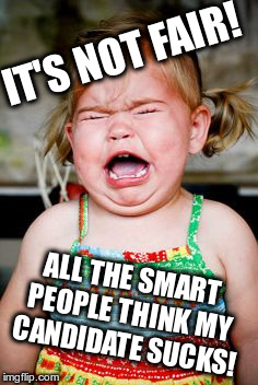 Crying baby | IT'S NOT FAIR! ALL THE SMART PEOPLE THINK MY CANDIDATE SUCKS! | image tagged in crying baby | made w/ Imgflip meme maker