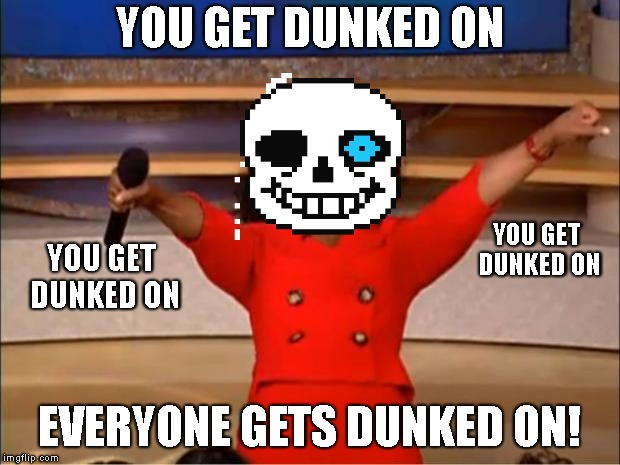 Oprah You Get A | YOU GET DUNKED ON EVERYONE GETS DUNKED ON! YOU GET DUNKED ON YOU GET DUNKED ON | image tagged in memes,oprah you get a,gonna have a bad time,sans,undertale | made w/ Imgflip meme maker
