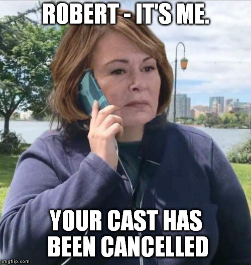 ROBERT - IT'S ME. YOUR CAST HAS BEEN CANCELLED | made w/ Imgflip meme maker