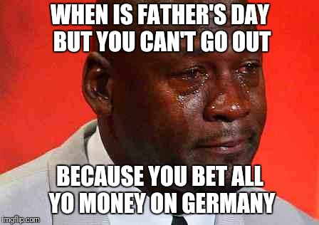 crying michael jordan | WHEN IS FATHER'S DAY BUT YOU CAN'T GO OUT BECAUSE YOU BET ALL YO MONEY ON GERMANY | image tagged in crying michael jordan | made w/ Imgflip meme maker