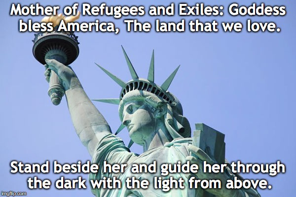 mother of refugees | Mother of Refugees and Exiles: Goddess bless America, The land that we love. Stand beside her and guide her through the dark with the light  | image tagged in trump immigration policy | made w/ Imgflip meme maker