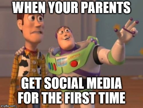 X, X Everywhere Meme | WHEN YOUR PARENTS GET SOCIAL MEDIA FOR THE FIRST TIME | image tagged in memes,x,x everywhere,x x everywhere | made w/ Imgflip meme maker