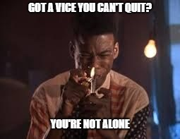 GOT A VICE YOU CAN'T QUIT? YOU'RE NOT ALONE | image tagged in pookie | made w/ Imgflip meme maker