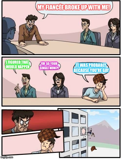 Boardroom Meeting Suggestion Meme | MY FIANCÉE BROKE UP WITH ME! I FIGURED THAT WOULD HAPPEN YAY SO YOUR SINGLE NOW?! IT WAS PROBABLY BECAUSE YOU'RE GAY | image tagged in memes,boardroom meeting suggestion,scumbag | made w/ Imgflip meme maker